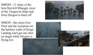 The Iron Fleet and the Lannister army had their abilities subverted: S08E04 11 ships of the  Iron fleet kill Rhaegal, most  of the Targaryen ships and  force Drogon to back off  S08EO5 - the entire Iron  Fleet and the scorpions on  the harbour walls of Kings  Landing can't get one shot  on target while Drogon is  flying low The Iron Fleet and the Lannister army had their abilities subverted