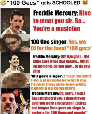 """100 gecs owned for good: S""""100 Gecs"""" gets SCHOOLED  Freddie Mercury: Nice  to meet you sir. So.  You're a musician  100 Gec singer: Yes, we  DJ for the band """"100 gecs""""  Freddie Mercury: DJ? (laughs). Not  quite sure what that means. What  instruments do you play. Or do you  sing  100 gecs singer:I """"rap"""" bullsh't  into a microphone which my  friends then auto-tune while  banging on computers  Freddie Mercury: Oh, sorry, I must  have misheard you. I thought you  said you were a musician! """"(sticks  out tongue then goes on stage to  perform for 300 thousand people)* 100 gecs owned for good"""