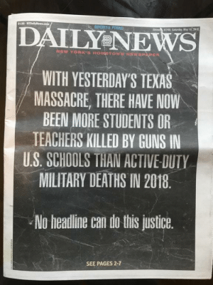 peaceout–girlscout: starksisterx:  sixpenceee:  The front page of today's Daily News issue   wow as a teacher i am officially braver than a us marine @ me   As a teacher, I am officially in more danger than US Marines. My elementary school students are in more danger than US Marines. : S130-N  SPORTS FINAL  DAILY NEWS  61/60 Satarday, May 19,2018  NEW VORK'S HOMETOWNEWSPAPER  WITH YESTERDAY'S TEXAS  MASSACRE, THERE HAVE NOW  BEEN MORE STUDENTS OR  TEACHERS KILLED BY GUNS IN  US. SCHOOLS THAN ACTIVE DUTY  MILITARY DEATHS IN 2018.  No headline can do this justice.  SEE PAGES 2-7 peaceout–girlscout: starksisterx:  sixpenceee:  The front page of today's Daily News issue   wow as a teacher i am officially braver than a us marine @ me   As a teacher, I am officially in more danger than US Marines. My elementary school students are in more danger than US Marines.
