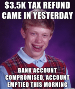 Bank, Account, and Yesterday: S3.5K TAK REFUND  CAME IN YESTERDAY  BANK ACCOUNT  COMPROMISED, ACCOUNT  EMPTIED THIS MORNING Im getting tired of the know-it-alls pretending to be experts with ...