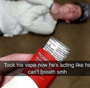 All credit goes for cursedmememan: S7522 CONTENTS Exha  Took his vape now he's acting like he  can't breath smh  mouthpiece nq  OTHERPA13ne  ton Aerosol a  PROAIR  (albuter  PHO325 All credit goes for cursedmememan
