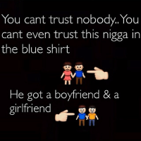 Funny, Blue, and Girlfriend: You cant trust nobody. You  cant even trust this nigga in  the blue shirt  He got a boyfriend & a  girlfriend  J
