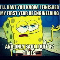ILL HAVE YOU KNOW, IFINISHED  MY FIRST YEAR OFENGINEERING  OUITA2  AND ONLA SAID Haha! :'D engineer engineeringmemes engineering school meme