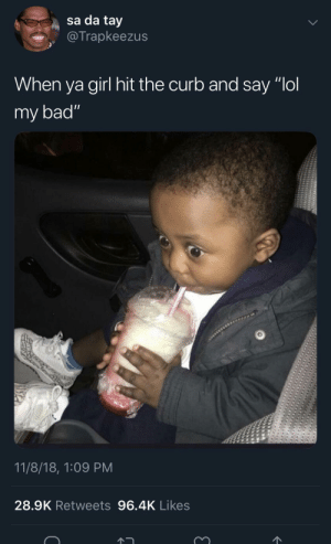 """Bad, Dank, and Memes: sa da tay  @Trapkeezus  When ya girl hit the curb and say """"ol  my bad""""  11/8/18, 1:09 PM  28.9K Retweets 96.4K Likes """"Oh that happens all the time it's okay"""" by 11-110011 MORE MEMES"""