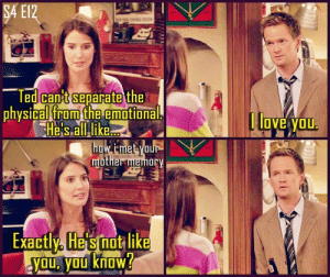 sitcomfamily:  The first time a Barney storyline broke my heart.: SA E12  NT S  Ted can't separate the  physical from the emotional.  He's all like.  how i-met your  mother memory  | love you.  Exactly, He's not like  YOu, you know? sitcomfamily:  The first time a Barney storyline broke my heart.
