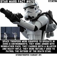 These are one of the coolest stormtroopers in my opinion.: SA FACT  STAR WARS FACT 4672  SPACE TROOPERS WERE EQUIPPED TO OPERATE IN  ZERO-G ENVIRONMENTS. THEY WORE ARMOR WITH  REBREATHER PACK. THEY CARRIED BOTH A BLASTER  AND HEAVY RIFLE. THEY WERE NOTABLY USED TO  PATROL THE OUTSIDE OF THE DEATH STAR.  STORMTROOPER VARIANT These are one of the coolest stormtroopers in my opinion.