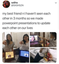 Best Friend, Best, and Powerpoint: sa$ha  @SASHSZN  my best friend n I haven't seen each  other in 3 months so we made  powerpoint presentations to update  each other on our lives And if you'll turn your attention to slide 3...