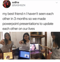 Best Friend, Life, and Memes: sa$ha  @SASHSZN  my best friend n l haven't seen each  other in 3 months so we made  powerpoint presentations to update  each other on our lives  THE LIFE  OF SASHA Tag your BFF ❤️ Follow me @peopleareamazing for more heartwarming posts 💓