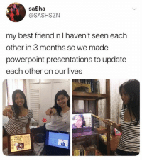 Best Friend, Memes, and Best: sa$ha  @SASHSZN  my best friend nl haven't seen each  other in 3 months so we made  powerpoint presentations to update  each other on our lives  THE UFEnr  OF SASHA They are on another level