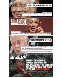"What kind of nonsense logic is this?: sa SORRY BRO, NO HARD FEELINGS OK?  TIIESTRAITSTIMES  Malaysia trip will cost $6.60 more for Singapore motorists  from Tuesday  WAH! NOT BAD  LIMPEH  LIKE YOUR IDEA! COME, I  A  FOLLOW ALSO!  TIIESTRAITSTIMES  Singapore to match Malaysia's foreign vehicle road charge  EH CANNOT CANNOT  NOT FAIR  ""We are not discriminating against Singaporean cars,  says Malaysian Transport Minister in  ""We will also introduce the Road Charge at the Thai and Indonesian  orders,"" said the minister. ""We want the Singapore government to  consider  EH HELLO!  WE ALSO CHARGING ALL  FOREIGN CAR WHAT! NOT  ONE BORDERWHAT YOU WANT  US TO CHARGE PEOPLE What kind of nonsense logic is this?"