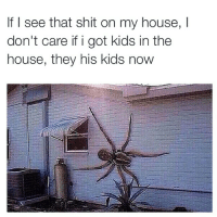 Doe, Funny, and Memes: lf I see that shit on my house, l  don't care if i got kids in the  house, they his kids now Straight up doe 😂😂😂