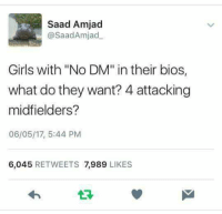 """Girls, Memes, and 🤖: Saad Amjad  @Saad Amjad  Girls with """"No DM"""" in their bios,  what do they want? 4 attacking  midfielders?  06/05/17, 5:44 PM  6,045  RETWEETS 7,989  LIKES Whatever 😂  #maddy"""