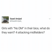 """Girls, Memes, and 🤖: Saad Amjad  @Saad Amjad  Girls with """"No DM"""" in their bios, what do  they want? 4 attacking midfielders? 😂😂😂"""