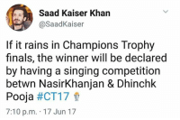 Omg yasss😂😂😂: Saad Kaiser Khan  @Saad Kaiser  If it rains in Champions Trophy  finals, the winner will be declared  by having a singing competition  betwn Nasir Khanjan & Dhinchk  Pooja  #CT17  7:10 p.m. 17 Jun 17 Omg yasss😂😂😂