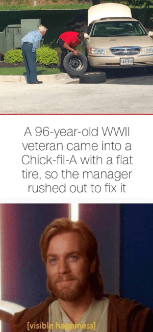 Chick-Fil-A, Happy, and Old: SAB A50  A 96-year-old WWII  veteran came into a  Chick-fil-A with a flat  tire, so the manager  rushed out to fix it  [visible happiness] *Happy Obi-Wan Noises*