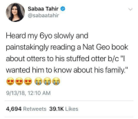 "geo: Sabaa Tahir  @sabaatahir  Heard my 6yo slowly and  painstakingly reading a Nat Geo book  about otters to his stuffed otter b/c""I  wanted him to know about his family.""  9/13/18, 12:10 AM  4,694 Retweets 39.1K Likes"