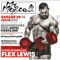 Crazy, Flexing, and Memes: SABADO 29 DE  JULIO 2017  RESERVACIONES  PARA HOTEL  FIESTA INN  Calzada Adolfo López Mateos 1029  Mexicali, B.C., Mexico  Mr Mexicali 2017 g1826i  Elizabeth Real Osuna  Tel: 01 (686) 837-3313  ventas3fimex@posadas.com  GUEST POSER  5X MR. OLIMPIA 212  FLEX LEWIS See you ALL Saturday in Mexicali. My last Mexico trip was off the wall. The bar has been set Mexico. You ready to go crazy this weekend at the amazing Mr Mexicali show. My last International Guestposing before the Olympia. I can't wait! SeeYouSoonMexico Mexico FlexLewis GonnaBeCrazy