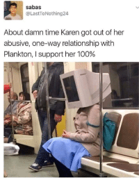 Anaconda, Time, and Plankton: sabas  @LastToNothing24  About damn time Karen got out of her  abusive, one-way relationship with  Plankton, I support her 100%