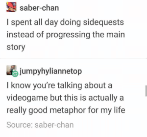 My life is an MMORPG: saber-chan  I spent all day doing sidequests  instead of progressing the main  story  jumpyhyliannetop  I know you're talking about a  videogame but this is actually a  really good metaphor for my life  Source: saber-chan My life is an MMORPG