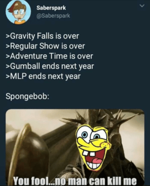 Sadly in my eyes it ended a while ago via /r/memes https://ift.tt/2MUe0MZ: Saberspark  @Saberspark  >Gravity Falls is over  >Regular Show is over  >Adventure Time is over  >Gumball ends next year  >MLP ends next year  Spongebob:  You fool... man can kill me Sadly in my eyes it ended a while ago via /r/memes https://ift.tt/2MUe0MZ