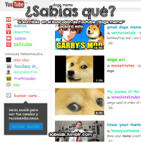 "Doge, Hockey, and Journey: Sabias que?  You e  Tube  dogg meme  pop lar en vou..  Siescribes enel buscadordeyoutubeadogememe  pasarà esto  musica  deportes  juegos  gmod doge memeo  de venturiantale h  bethanyfrye and i are i  E películas  GARRYSIMnn .  16:52  CANALES PERSONALIZA  doge.avi  de movietristan h  doge  alex day  hockey in..  danisnotonfire  truthloader  1:06  asp  the journey of the  de wreckinskrubs  songs used in order of  buscar cana...  inicia sesión  ver tus canales y  recomendaciones  para  5:02  ow your meme  de knowyourmeme  know your meme scient  sabiask.tumnblr.com <p>Todo en hermosas fuentes y colorines.</p> <p>La prueba <a href=""http://www.youtube.com/results?search_query=doge+meme&sm=3"">aquí</a></p>"