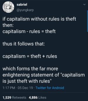 "Capitalism is just theft with extra steps: sabriel  @yungkarp  if capitalism without rules is theft  then:  capitalism - rules = theft  thus it follows that:  capitalism = theft + rules  which forms the far more  enlightening statement of ""capitalism  is just theft with rules""  1:17 PM · 05 Dec 19 · Twitter for Android  1,539 Retweets 4,886 Likes Capitalism is just theft with extra steps"