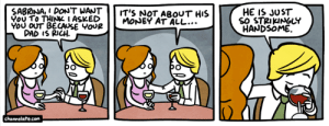Dad, Memes, and Money: SABRINA,I DON'T WANT  You To THINK I ASKED  YOU OUT BECAUSE YOUR  DAD IS RICH  HE IS JUST  So STRIKINGLY  HANDSOME.  IT'S NOT ABOUT HIS  MONEY AT ALL...  channelate.com Bonus---> http://www.channelate.com/extra-panel/20130219/