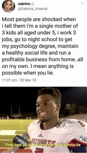 not gonna lie via /r/memes https://ift.tt/2N9ia2g: sabrina  @Sabrina_Arsenal  Most people are shocked when  i tell them i'm a single mother of  3 kids all aged under 5, i work 3  jobs, go to night school to get  my psychology degree, maintain  a healthy social life and run a  profitable business from home. .all  on my own. I mean anything is  possible when you lie.  11:01 pm 20 Mar 18  NEW in the first half, not gonna lie  JAZRAA  They had not gonna lie via /r/memes https://ift.tt/2N9ia2g