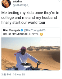 Bitch, College, and Flexing: sabrina  @sabsavage_  Me texting my kids once they're in  college and me and my husband  finally start our world tour  Blac Youngsta Ф @BlacYoungstaFB  HELLO FROM DUBAI LIL BITCH  3:46 PM-14 Nov 18 You gotta flex on your kids