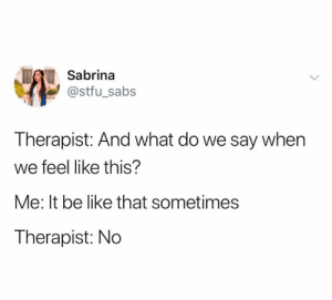 Be Like, Stfu, and Guess: Sabrina  @stfu_sabs  Therapist: And what do we say when  we feel like this?  Me: It be like that sometimes  Therapist: No I guess there's two types of therapists. (credit & consent: @sir_bina)