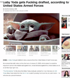"""me_irl: Saby Yoda gets Fucking drafted, according to  United States Armed Forces  Play Video  By Scottie Andrew, CNN  O Updated 9:22 AM ET, Mon January 6, 2020  More from CN  Tom  the i  carp  Gold  fashi  Paid Content  The Unusual Lint  Diabetes (Watch  O 01:09  O 01:31  O02:06  C 01:16  O 00:55  You'll have to wait for  Colbert, Noah throw  Mom gives birth to  two sets of twins in  See daughter's  Elon Musk  bloodsugarformula  your 'Baby Yoda' toys  shade on Boiton's  reaction when soldier  move in Sh  possible testimony  dad surprises her  one year  (CNN) – Baby Yoda got drafted to Iran, a source from the United States Armed Forces says.  Language  Translator Device  He recieved his draft notice on the afternoon of January 5, 2020, which stated he would be  Takes United Sta  By Storm  tech4-you.com  required to serve in the middle east against Iran, whose tensions against the United States are at  an all-time high right now.  Recommende  """"The Mandalorian"""" is the show that Baby Yoda previously worked for. In an interview on USA  29ROO  Today Baby Yoda stated that the War in Iran couldn't possibly hold back the old Jedi master -- he  will serve as a proud American.  TV personality S me_irl"""
