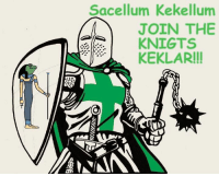 "Sacellum Kekellum  JOIN THE  KNIGTS  KEKLAR!!! We are assembling an army for the future Meme war. You have been summoned to aid Kekistan.  ""Praise Kek"" in comments for conscription and gold tier maymays."