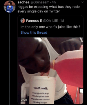 rode: sachee @36inseem 4h  niggas be exposing what bus they rode  every single day on Twitter  Famous E @Oh_LilE 1d  Im the only one who fix juice like this?  Show this thread  7stoM DmlA  lood Aid wo ths  0:09  ms niug liada gnal