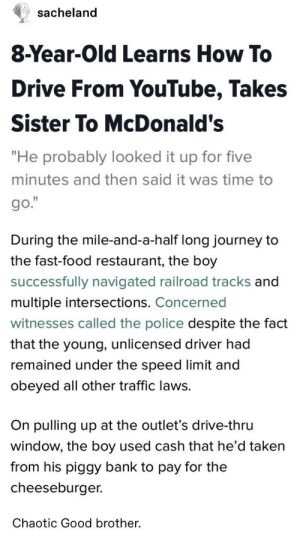 "Fast Food, Food, and Journey: sacheland  8-Year-Old Learns How To  Drive From YouTube, Takes  Sister To McDonald's  ""He probably looked it up for five  minutes and then said it was time to  During the mile-and-a-half long journey to  the fast-food restaurant, the boy  successfully navigated railroad tracks and  multiple intersections. Concerned  witnesses called the police despite the fact  that the young, unlicensed driver had  remained under the speed limit and  obeyed all other traffic laws.  On pulling up at the outlet's drive-thru  window, the boy used cash that he d taken  from his piggy bank to pay for the  cheeseburger.  Chaotic Good brother. Wholesome big brother"