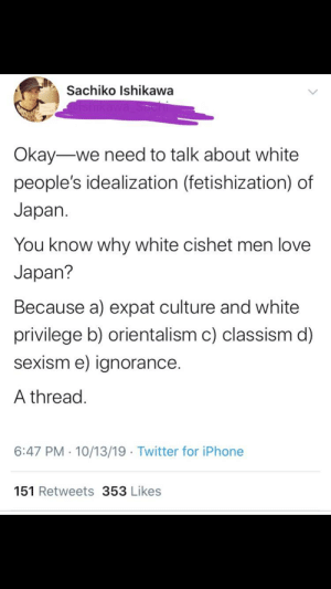Calling out racism by practicing racism: Sachiko Ishikawa  Okay-we need to talk about white  people's idealization (fetishization) of  Japan  You know why white cishet men love  Japan?  Because a) expat culture and white  privilege b) orientalism c) classism d)  sexism e) ignorance.  A thread.  6:47 PM 10/13/19 Twitter for iPhone  151 Retweets 353 Likes Calling out racism by practicing racism
