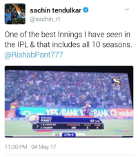 Anaconda, Head, and Memes: sachin tendulkar  @sachin rt  One of the best Innings l have seen in  the IPL & that includes all 10 seasons.  @RishabPant 777  PANT  11:30 PM 04 May 17 100 doesn't matter when such legends applaud ur knock!!! Rishab Pant u beauty... Just can't​ get ur shots out of my head #DDvGL
