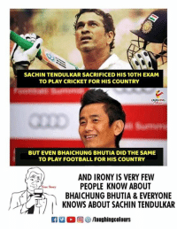 Football, Cricket, and Irony: SACHIN TENDULKAR SACRIFICED HIS 10TH EXAM  TO PLAY CRICKET FOR HIS COUNTRY  BUT EVEN BHAICHUNG BHUTIA DID THE SAME  TO PLAY FOOTBALL FOR HIS COUNTRY  AND IRONY IS VERY FEW  PEOPLE KNOW ABOUT  BHAICHUNG BHUTIA & EVERYONE  KNOWS ABOUT SACHIN TENDULKAR  R  (  回參/laughingcolours #SachinTendulkar #BhaichungBhutia