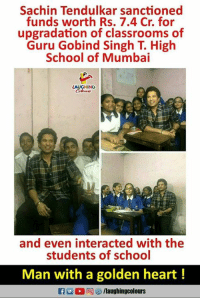 #kindness  #SachinTendulkar  :): Sachin Tendulkar sanctioned  funds worth Rs. 7.4 Cr. for  upgradation of classrooms of  Guru Gobind Singh T. High  School of Mumbai  LAUGHING  х.  and even interacted with the  students of school  Man with a golden heart!  flaughingcolours #kindness  #SachinTendulkar  :)