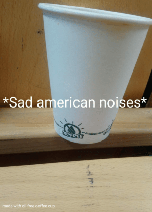Making memes in university...: *Sad american noises*  OIL FREE  made with oil free coffee cup Making memes in university...