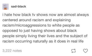 Life, Racism, and TV Shows: sad-black  I hate how black tv shows now are almost always  centered around racism and explaining  racism/microaggressions to white people as  opposed to just having shows about black  people simply living their lives and the subject of  racism occurring naturally as it does in real life  3,222 notes Why FXs Atlanta was so refreshing