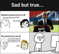 Memes, Parents, and True: Sad but true...  Mbappe's parents when he is 18  Our son plays for PSG  So proud!!  MBAPPÉ  My parents when I was 18  Our son still stares at  his background every  time I enter his room  A4i