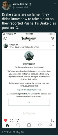 That's how u know Push took this round: sad celtics fan;(  @manmenalvii  Drake stans are so lame.. they  didnt know how to take a diss SO  they reported Pusha T's Drake diss  post on IG  IT-Mobile  9:53 PM  14% .,  ^nstagram  kingpush  Times Square, Manhattan, New York  @kingpush  We Removed Content You Posted  We've removed or disabled access to content that  you posted on Instagram because a third party  reported that the content infringes or otherwise  violates their rights.  To learn more and to view the content that was  removed, please visit:  Report 1966496110087558  I acknowledge that I have viewed the content that  was removed on my account.  OK  nstagam  7:57 PM 29 May 18 That's how u know Push took this round