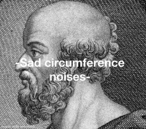 History, World, and Sad: Sad circumference  noises-  made with mematic When no one remembers your significant achievement that helped prove the world is round