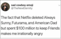 68 Funny Memes Of The Day To Make Your Laugh: sad cowboy emoji  @TheNewEternity  The fact that Netflix deleted Always  Sunny, Futurama, and American Dad  but spent $100 million to keep Friends  makes me irrationally angry 68 Funny Memes Of The Day To Make Your Laugh