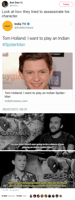 Dad, Spider, and SpiderMan: Sad Dad ⓥ  @Mofaye  Follow  Look at how they tried to assassinate his  character.   India TV  @indiatvnews  Tom Holland: I want to play an Indian  #SpiderMan  IRB  Tom Holland: I want to play an Indian Spider-  Man  indiatvnews.com  06/07/2017, 06:31   IDER-MAN  Do you think there's ever going to be a chance of you  playing an Indian SpiderMantE L  aum  Welliswon't be playing Indian Spider-Man but we'should  get an Indian actor to play an Indian Spider-Man for' sure   1:15 PM-16 Jul 2017  10,608 Retweets 19,042 Likes β  叠, multishippers-hate-antis:  blackness-by-your-side: I am fed up with the media nowadays How dare they disrespect my boi like this