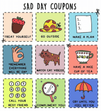For anyone having a tough time today <3: SAD DAY COUPONS  1.  I TREAT yoURSELF  i I  GO OUTSIDE  i I  MAKE A PLAN  I I  i I  REMEMBER  HAVE A NICE  EVERYTHING  I  i I  WATCH CAT VIDEOS  I I  CUP OF TEA  WILL BE OK  I  I CALL YOUR  II  CRY UNTIL YOU  I BEST FRIEND  COMPLIMENT YOU I  FEEL BETTER For anyone having a tough time today <3