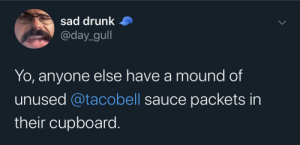 Meirl: sad drunk  @day_gull  Yo, anyone else have a mound of  unused @tacobell sauce packets in  their cupboard. Meirl
