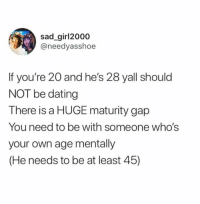 Dank, Dating, and Sad: sad girl2000  @needyasshoe  If you're 20 and he's 28 yall should  NOT be dating  There is a HUGE maturity gap  You need to be with someone who's  your own age mentally  (He needs to be at least 45)