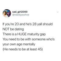Dating, Girl Memes, and Sad: sad_girl2000  @needyasshoe  If you're 20 and he's 28 yall should  NOT be dating  There is a HUGE maturity gap  You need to be with someone whos  your own age mentally  (He needs to be at least 45) @_________sext____________ you