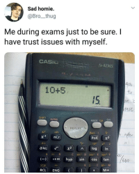 "npr: Sad homie  @Bro_thug  Me during exams just to be sure. I  have trust issues with myself.  CASIU  fx-82MS  40b  10+5  SHIFT ALPHA  MODE CLR ON  REPLAY  c!  x1 nCr  d/c  nPr  Rec  ift  Pol 3  10x ex e  ab/c 「 X2 ^ log  C sin D cos E tan F  tan |  XY M-M  (一)109""  hyp  sin  6bb  cos  STO  RCL ENG  M+"